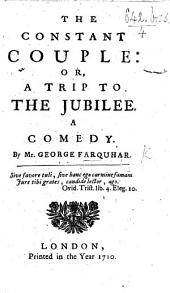 The Constant Couple: Or, a Trip to the Jubilee. A Comedy, [in Five Acts and in Prose].