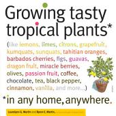 Growing Tasty Tropical Plants in Any Home, Anywhere: (like lemons, limes, citrons, grapefruit, kumquats, sunquats, tahitian oranges, barbados cherries, figs, guavas, dragon fruit, miracle berries, olives, passion fruit, coffee, chocolate, tea, black pepper, cinnamon, vanilla, and more)