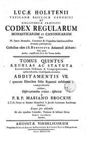 Lucae Holstenii... Codex regularum monasticarum et canonicarum Quas SS. Patres Monachis, Canonicis & Virginibus Sanctimonialibus seruandas praescripserunt. Collectus olim a S. Benedicto Anianensi Abbate: Nunc autem Auctus, amplicatus & in sex Tomos diuisus... A P.R.P. Mariano Brockie S.T.D. Priore ac Seniore Monasterii... Tomus primus(-sextus): Tomus quintus regulas ac statuta Recentiorum Ordinum & Congregationum... addiatmentis 7... A P.R.P. Mariano Brockie..