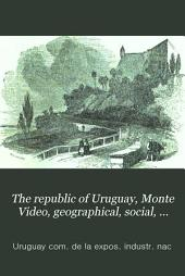 The republic of Uruguay, Monte Video, geographical, social, and industrial. To which is appended, Life in the river Plate