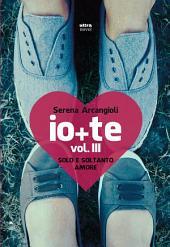 Io + te. Vol. III. Solo e soltanto amore