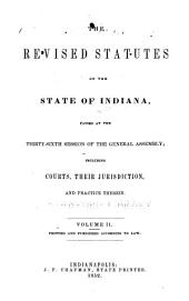 The revised statutes of the State of Indiana, passed at the thirty-sixth session of the General Assembly: also, sundry acts, ordinances, and public documents directed to be printed along with the said statutes : to which are prefixed the Constitution of the United States and of the State of Indiana : printed and published according to law, Volume 2