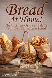 Bread At Home!: The Ultimate Guide to Baking Your Own Homemade Bread