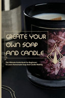 Create Your Own Soap And Candle- The Ultimate Guide Book For Beginners To Learn Homemade Soap And Candle Making