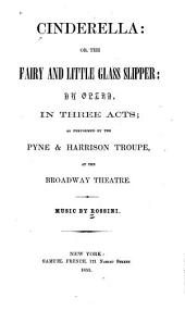 Cinderella, Or, The Fairy and Little Glass Slipper: An Opera in Three Acts : as Performed by the Pyne & Harrison Troupe at the Broadway Theatre