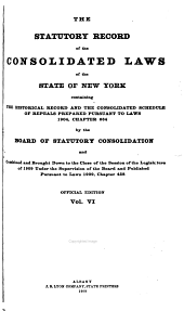The Consolidated Laws of the State of New York: Prepared Pursuant to Laws 1904, Chapter 664, by the Board of Statutory Consolidation, Passed at the One Hundred and Thirty-second Session of the Legislature Begun January 6, 1909, and Ended April 30, 1909, in the City of Albany as Amended by the Legislature of 1909, Together with the Public Service Commissions Law and the Railroad Law, and Published by the State Under the Supervision of the Board Pursuan to Laws 1909, Volume 6