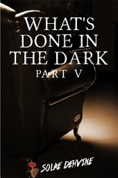 What's Done in the Dark: Part 5: Volume 4