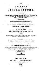 The American Dispensatory, Containing the Natural, Chemical, Pharmaceutical, and Medical History of the Different Substances Employed in Medicine: Together with the Operations of Pharmacy; Illustrated and Explained According to the Principles of Modern Chemistry: to which are Added, Toxicological and Other Tables; the Prescriptions for Patent Medicines, and Various Miscellaneous Preparations