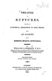 A Treatise on Ruptures: Containing an Anatomical Description of Each Species ; with an Account of Its Symptoms, Progress, and Treatment