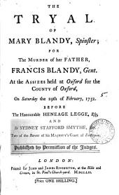 The Tryal of Mary Blandy, Spinster: For the Murder of Her Father, Francis Blandy, Gent. at the Assizes Held at Oxford for the County of Oxford, on Saturday the 29th of February, 1752 ...