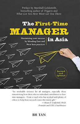 The First Time Manager in Asia  Maximizing your success by blending East and West best practices  revised edition