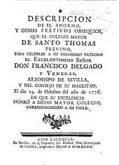 Descripcion de el Adorno y demas festivos Obsequios que el Colegio Mayor de Santo Thomas previno, para celebrar a su dignissimo Patrono ... Don F. Delgado y Venegas ... el dia 24 de Octubre del año del 1776, en que su Excelencia honrò a dicho Mayor Colegio, correspondiendo a su visita