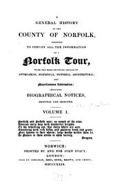A general history of the county of Norfolk: intended to convey all the information of a Norfolk tour, with the more extended details of antiquarian, statistical, pictorial, architectural, and miscellaneous information; including biographical notices, original and selected, Volume 1
