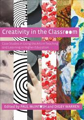 Creativity in the Classroom: Case Studies in Using the Arts in Teaching and Learning in Higher Education