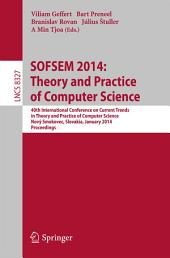 SOFSEM 2014: Theory and Practice of Computer Science: 40th International Conference on Current Trends in Theory and Practice of Computer Science,Nový Smokovec, Slovakia, January 26-29, 2014, Proceedings