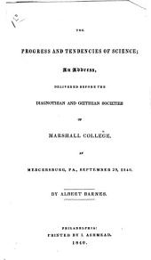 The progress and tendencies of science: an address, delivered before the Diagnothian and Goethean Societies of Marshall College, at Mercersburg, Pa., September 29, 1840