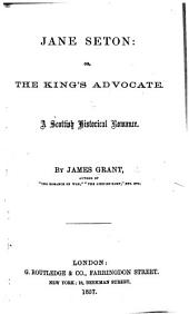 Jane Seton: or, the Kings Advocate. A Scottish historical romance