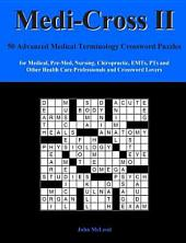 Medi-Cross II: 50 Advanced Medical Terminology Crossword Puzzles for Medical, Pre-Med, Nursing, Chiropractic, EMTs, PTs and Other Health Care Professionals and Cross