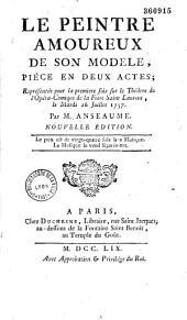 Le Peintre amoureux de son modèle. Pièce en deux actes représentée pour la première fois sur le théâtre de l'Opéra-Comique de la foire Saint Laurent, le mardi 26 juillet 1757. Par M. Anseaume