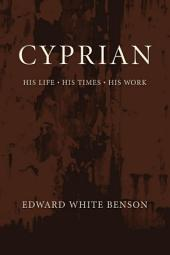Cyprian: His Life, His Times, His Work: His Life, His Times, His Work