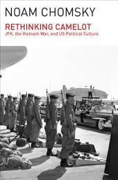 Rethinking Camelot: JFK, the Vietnam War, and U.S. Political Culture