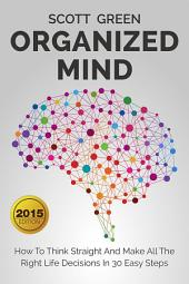 Organized Mind : How To Think Straight And Make All The Right Life Decisions In 30 Easy Steps