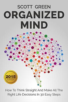 Organized Mind   How To Think Straight And Make All The Right Life Decisions In 30 Easy Steps