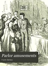 Parlor Amusements: Or,the Art of Entertaining, Being a Volume Intended to Amuse Everybody and Enabling All to Amuse Everybody Else. Home Amusements