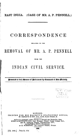 East India: (Case of Mr. A.P. Pennell) : Correspondence Relating to the Removal of Mr. A.P. Pennell from the Indian Civil Service