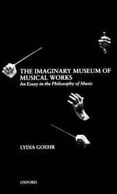 The Imaginary Museum of Musical Works : An Essay in the Philosophy of Music: An Essay in the Philosophy of Music
