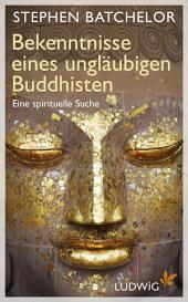 Bekenntnisse eines ungläubigen Buddhisten: Eine spirituelle Suche