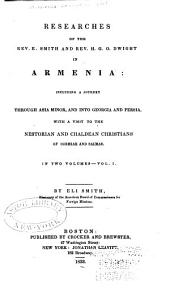 Researches of the Rev. E. Smith and Rev. H.G.O. Dwight in Armenia: Including a Journey Through Asia Minor, and Into Georgia and Persia, with a Visit to the Nestorian and Chaldean Christians of Oormiah and Salmas, Volume 1