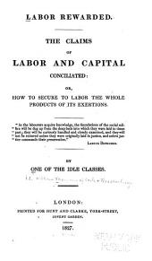 Labour Rewarded. The Claims of Labour and Capital Conciliated; Or, How to Secure to Labour the Whole Product of Its Exertion ...