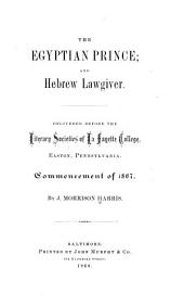 The Egyptian Prince; and Hebrew Lawgiver: Delivered Before the Literary Societies of La Fayette College, Easton, Pennsylvania. Commencement of 1867
