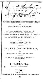 Compendium of the Irish Poor Law: Containing the Acts for the Relief of the Destitute Poor in Ireland and Various Statutes Connected Therewith: Including the Medical Charities Act; Vaccination Acts; General Valuation Acts; Sanitary Acts; Acts for the Registration of Births, Deaths, and Marriages; Acts Relating to the Removal of Irish-born Poor from England and Scotland, &c., &c.,: Also the General Regulations Issued by the Poor Law Commissioners, with Instructional Circulars and Forms