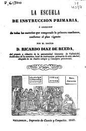 La escuela de instrucción primaria, ó Colección de todas las materias que comprende la primera enseñanza, conforme al plan vigente