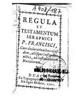 Regula et Testamentum Seraphici P. Francisci cum declarationibus ejusdem, aliisque instructionibus, ad institutionem Novitiorum