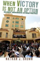 When Victory Is Not an Option: Islamist Movements in Arab Politics