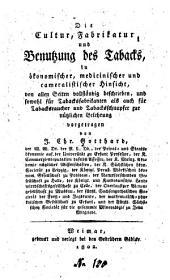 Die Cultur, Fabrikatur, und Benutzung des Tabacks: in ökonomischer, medicinischer und cameralistischer Hinsicht ...