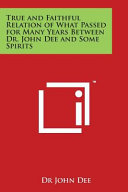 True and Faithful Relation of What Passed for Many Years Between Dr  John Dee and Some Spirits
