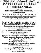 Pantometrum Kircherianum, hoc est instrumentum geometricum novom a celeberrimo viro Athanasio Kirchero: ante hac inventum, nunc decem libris, universam paene practicam geometriam complectentibus explicatum ...