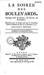 La Soirée des boulevards: ambigu [par Favart], mêlé de scènes, de chants et de danses. Représenté, pour la première fois par les Comédiens italiens ordinaires du Roi, le 13 novembre 1750 [sic pour 1758]