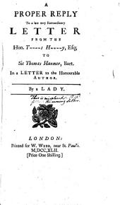 A Proper Reply to a Late Very Extraordinary Letter from the Hon. T----s H----y, Esq; to Sir Thomas Hanmer, Bart. In a Letter to the Honourable Author. By a Lady: Volume 4