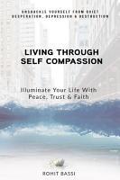 Living Through Self Compassion   Illuminate Your Life With Peace  Trust   Faith PDF