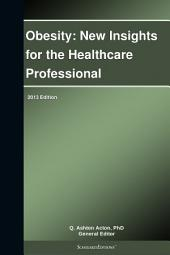 Obesity: New Insights for the Healthcare Professional: 2013 Edition