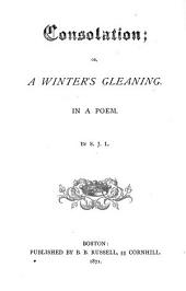Consolation; Or, A Winter's Gleaning: In a Poem