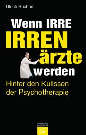 Wenn Irre Irrenärzte werden: Hinter den Kulissen der Psychotherapie