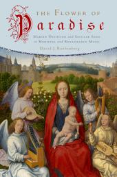 The Flower of Paradise: Marian Devotion and Secular Song in Medieval and Renaissance Music