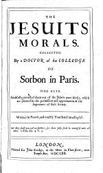 The Jesuits Morals. Collected by a Doctor Ofthe Colledge [sic.] of Sorbon in Paris. Who Hath Faithfully Extracted Them Out of the Jesuits Own Books ... Written in French, and Exactly Translated Into English by Ezerel Tonge. [With a Preface by A. V.]