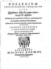 Collegium institutionum imperialium sive Quaestiones Miscellae, eaque controversae et difficiles ...